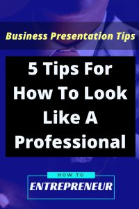 Business Presentation Tips: 5 Tips For How To Look Like A Professional