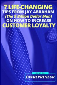 7 Life-Changing Tips From Jay Abraham (The 9 Billion Dollar Man) on How To Increase Customer Loyalty