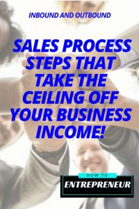 Inbound and Outbound Sales Process Steps That Can Take The Ceiling off of Your Business Income!