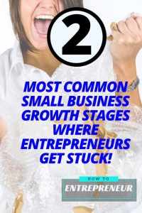 The Two Most Common Small Business Growth Stages Where Entrepreneurs Get Stuck!